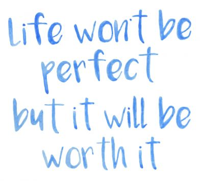 Life won't be perfect but it will be worth it